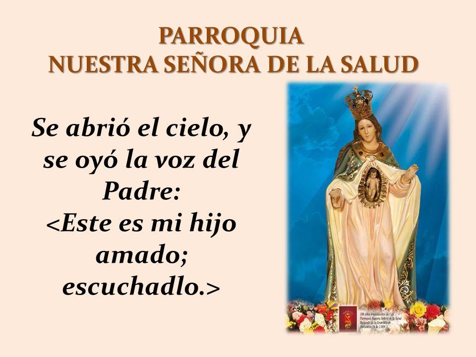 PARROQUIA NUESTRA SEÑORA DE LA SALUD Se abrió el cielo, y se oyó la voz del Padre: