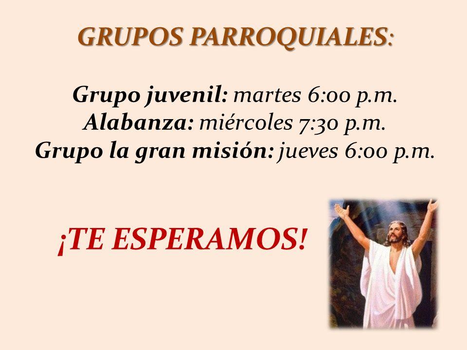 GRUPOS PARROQUIALES: Grupo juvenil: martes 6:00 p.m. Alabanza: miércoles 7:30 p.m. Grupo la gran misión: jueves 6:00 p.m. ¡TE ESPERAMOS!