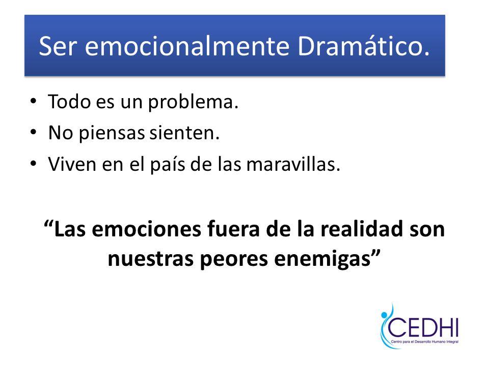 Ser emocionalmente Dramático. Todo es un problema. No piensas sienten. Viven en el país de las maravillas. Las emociones fuera de la realidad son nues