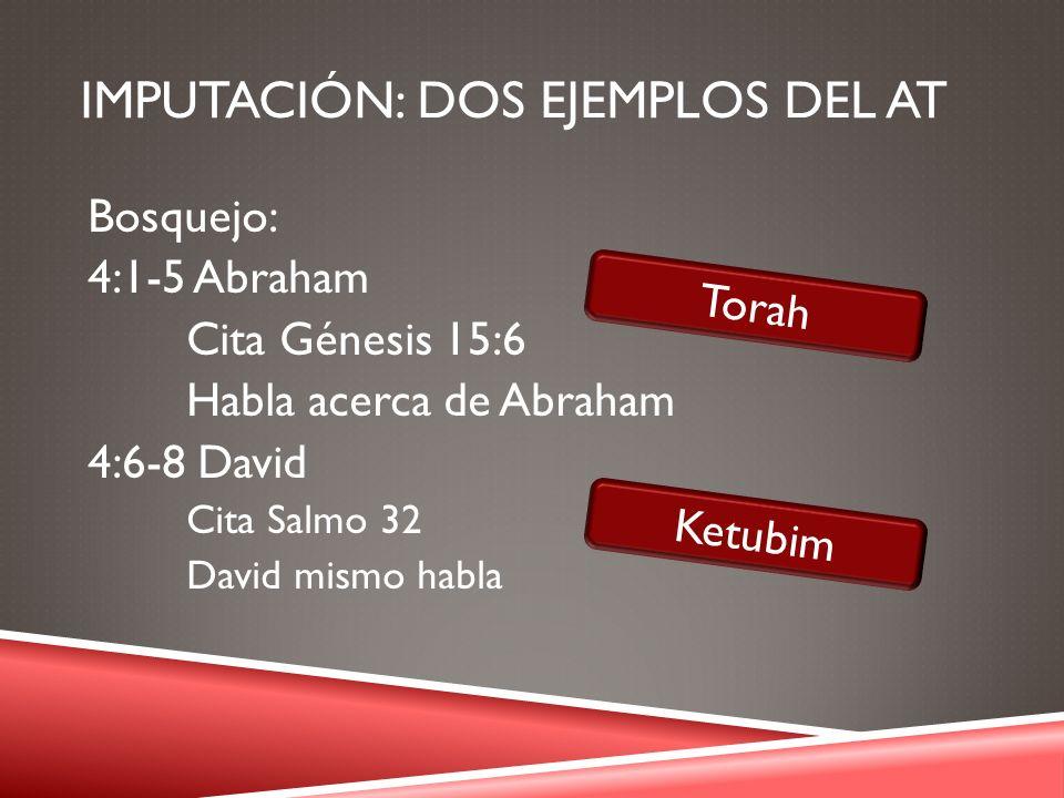 IMPUTACIÓN: DOS EJEMPLOS DEL AT Bosquejo: 4:1-5 Abraham Cita Génesis 15:6 Habla acerca de Abraham 4:6-8 David Cita Salmo 32 David mismo habla Torah Ke