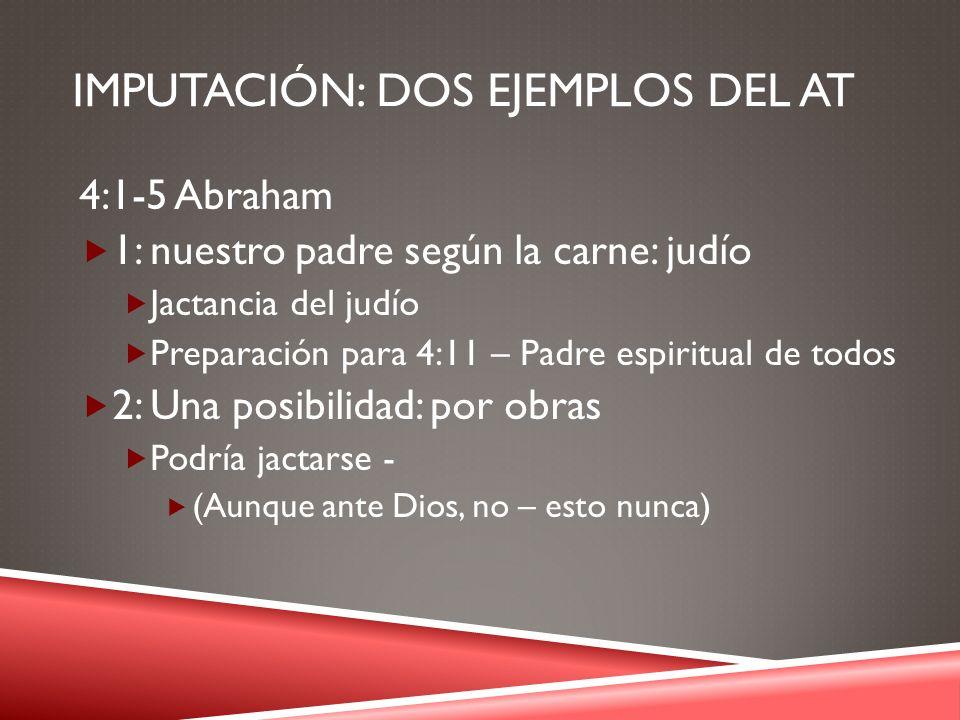 IMPUTACIÓN: DOS EJEMPLOS DEL AT 4:1-5 Abraham 1: nuestro padre según la carne: judío Jactancia del judío Preparación para 4:11 – Padre espiritual de t