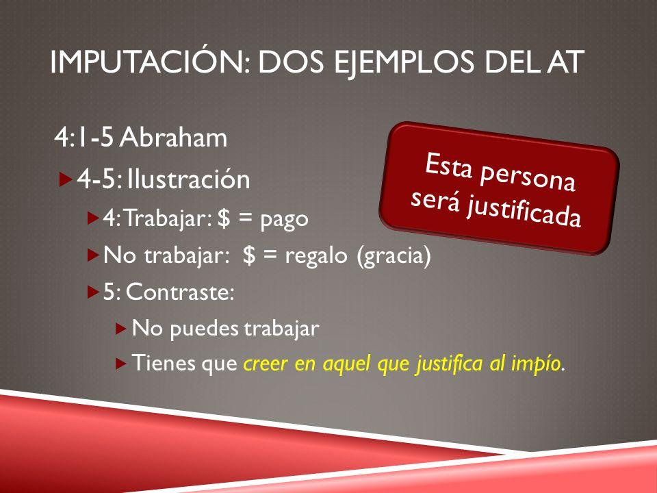 IMPUTACIÓN: DOS EJEMPLOS DEL AT 4:1-5 Abraham 4-5: Ilustración 4: Trabajar: $ = pago No trabajar: $ = regalo (gracia) 5: Contraste: No puedes trabajar