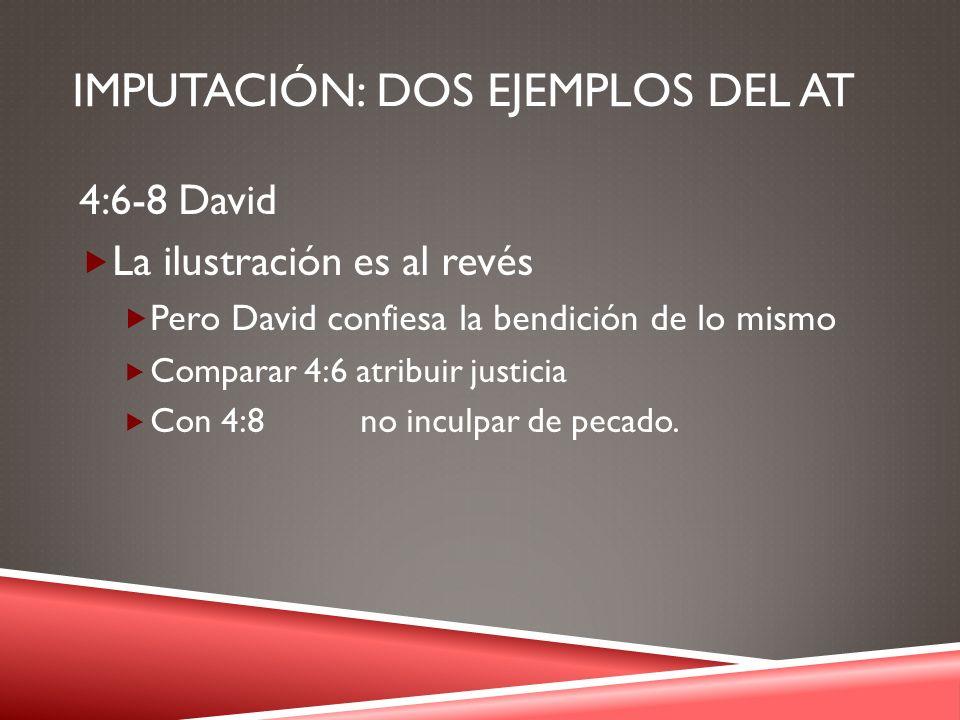 IMPUTACIÓN: DOS EJEMPLOS DEL AT 4:6-8 David La ilustración es al revés Pero David confiesa la bendición de lo mismo Comparar 4:6 atribuir justicia Con
