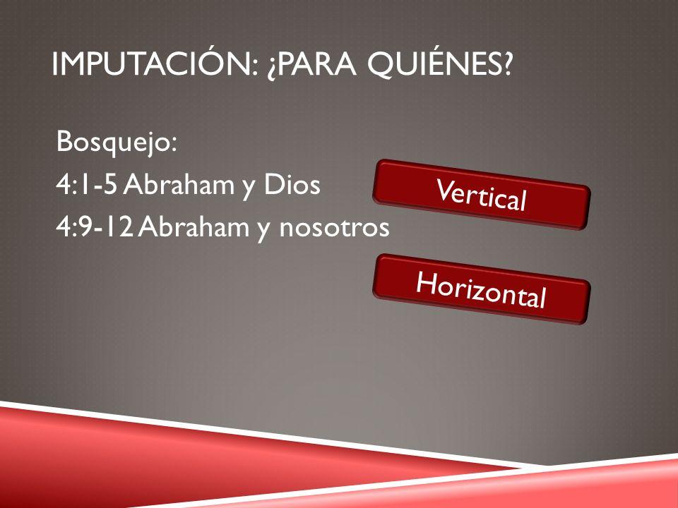 IMPUTACIÓN: ¿PARA QUIÉNES? Bosquejo: 4:1-5 Abraham y Dios 4:9-12 Abraham y nosotros Vertical Horizontal