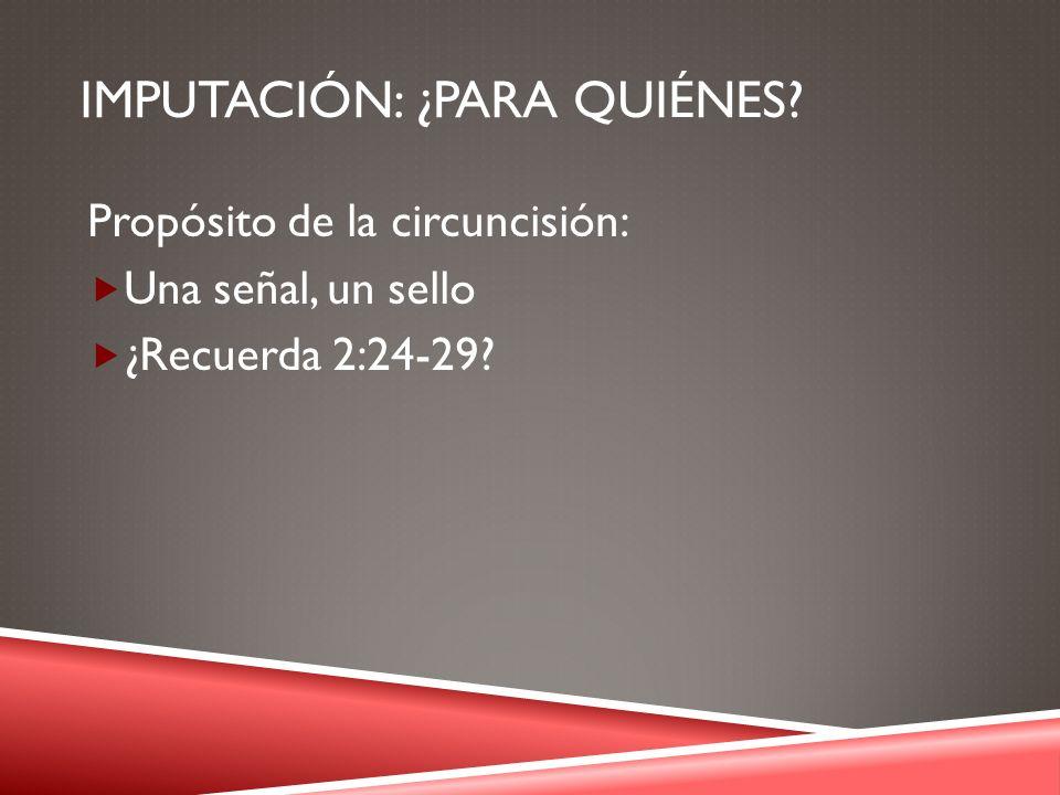 IMPUTACIÓN: ¿PARA QUIÉNES? Propósito de la circuncisión: Una señal, un sello ¿Recuerda 2:24-29?
