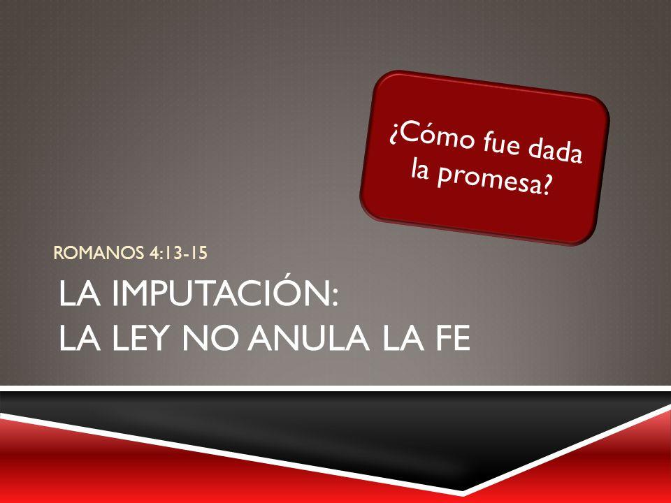 LA IMPUTACIÓN: LA LEY NO ANULA LA FE ROMANOS 4:13-15 ¿Cómo fue dada la promesa?