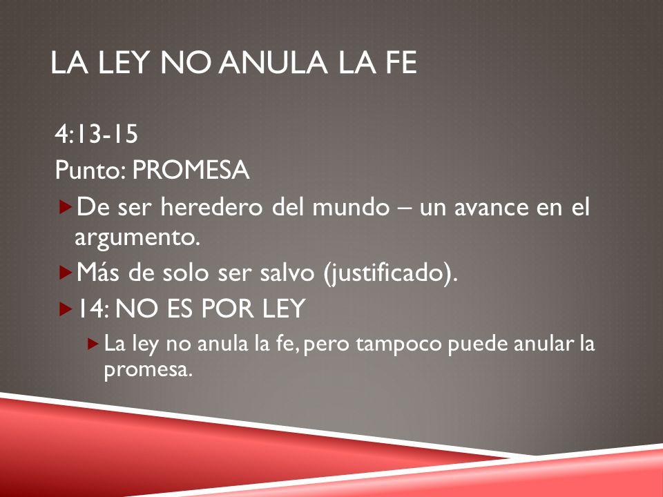LA LEY NO ANULA LA FE 4:13-15 Punto: PROMESA De ser heredero del mundo – un avance en el argumento. Más de solo ser salvo (justificado). 14: NO ES POR