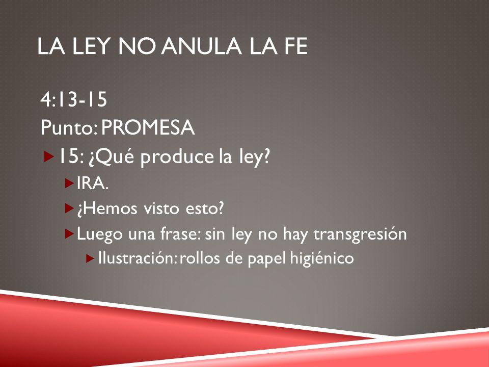 LA LEY NO ANULA LA FE 4:13-15 Punto: PROMESA 15: ¿Qué produce la ley? IRA. ¿Hemos visto esto? Luego una frase: sin ley no hay transgresión Ilustración