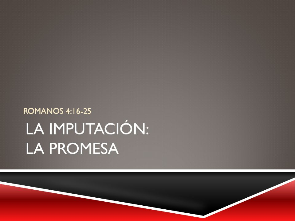 LA IMPUTACIÓN: LA PROMESA ROMANOS 4:16-25