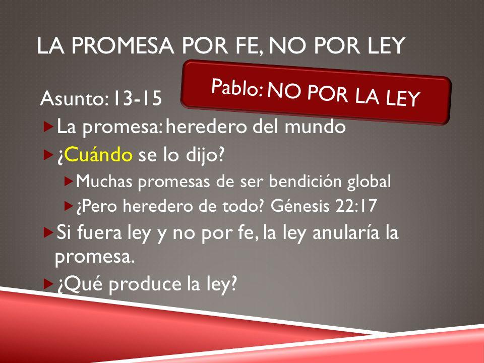 LA PROMESA POR FE, NO POR LEY Asunto: 13-15 La promesa: heredero del mundo ¿Cuándo se lo dijo? Muchas promesas de ser bendición global ¿Pero heredero