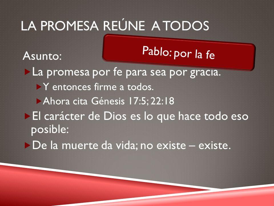 LA PROMESA REÚNE A TODOS Asunto: La promesa por fe para sea por gracia. Y entonces firme a todos. Ahora cita Génesis 17:5; 22:18 El carácter de Dios e