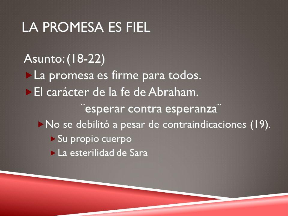 LA PROMESA ES FIEL Asunto: (18-22) La promesa es firme para todos. El carácter de la fe de Abraham. ¨esperar contra esperanza¨ No se debilitó a pesar
