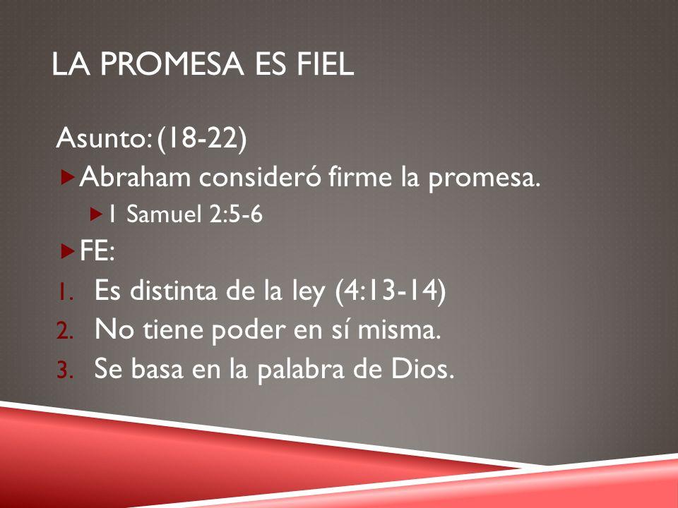 LA PROMESA ES FIEL Asunto: (18-22) Abraham consideró firme la promesa. 1 Samuel 2:5-6 FE: 1. Es distinta de la ley (4:13-14) 2. No tiene poder en sí m