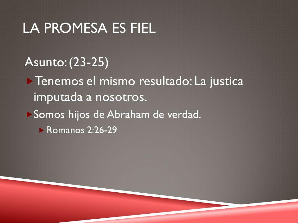 LA PROMESA ES FIEL Asunto: (23-25) Tenemos el mismo resultado: La justica imputada a nosotros. Somos hijos de Abraham de verdad. Romanos 2:26-29