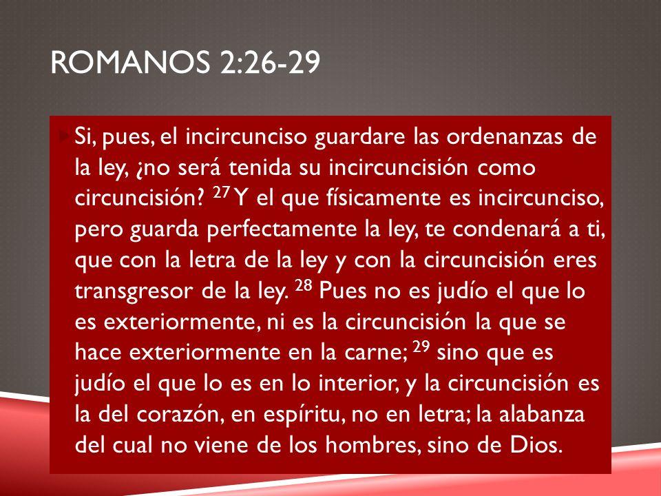 ROMANOS 2:26-29 Si, pues, el incircunciso guardare las ordenanzas de la ley, ¿no será tenida su incircuncisión como circuncisión? 27 Y el que físicame