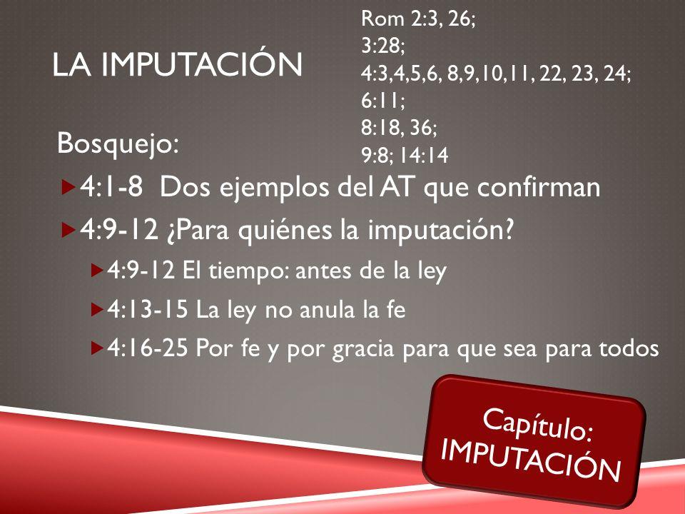 LA IMPUTACIÓN Bosquejo: 4:1-8 Dos ejemplos del AT que confirman 4:9-12 ¿Para quiénes la imputación? 4:9-12 El tiempo: antes de la ley 4:13-15 La ley n