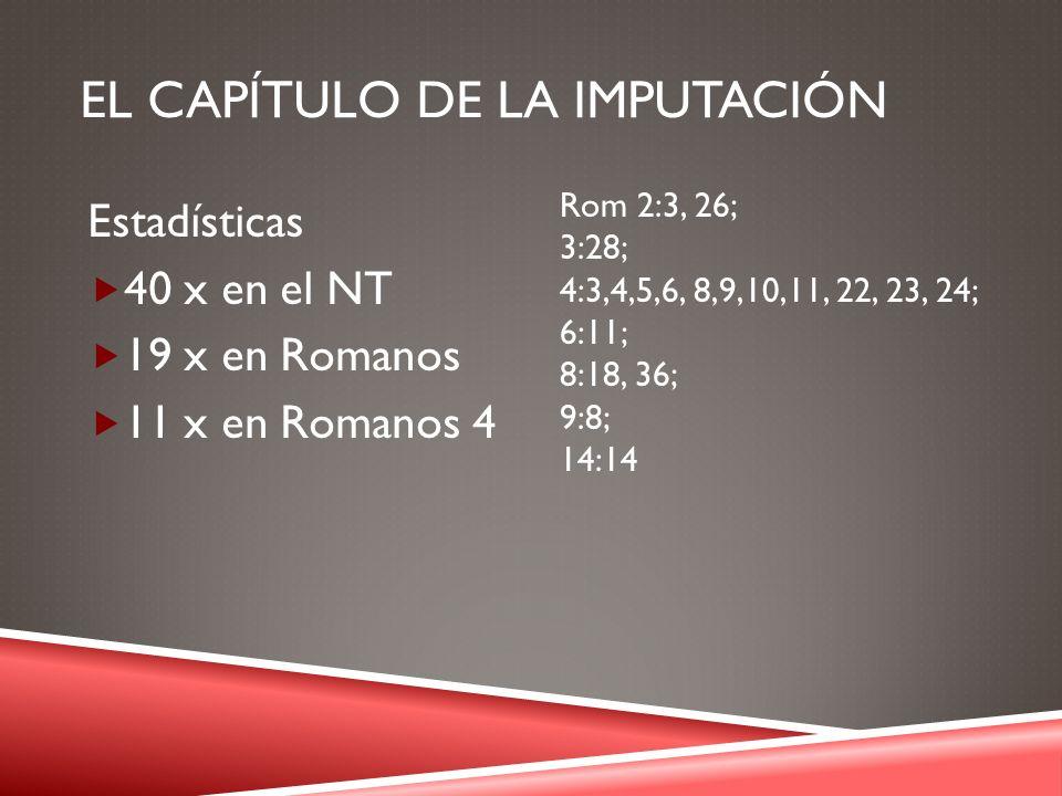 EL CAPÍTULO DE LA IMPUTACIÓN Estadísticas 40 x en el NT 19 x en Romanos 11 x en Romanos 4 Rom 2:3, 26; 3:28; 4:3,4,5,6, 8,9,10,11, 22, 23, 24; 6:11; 8