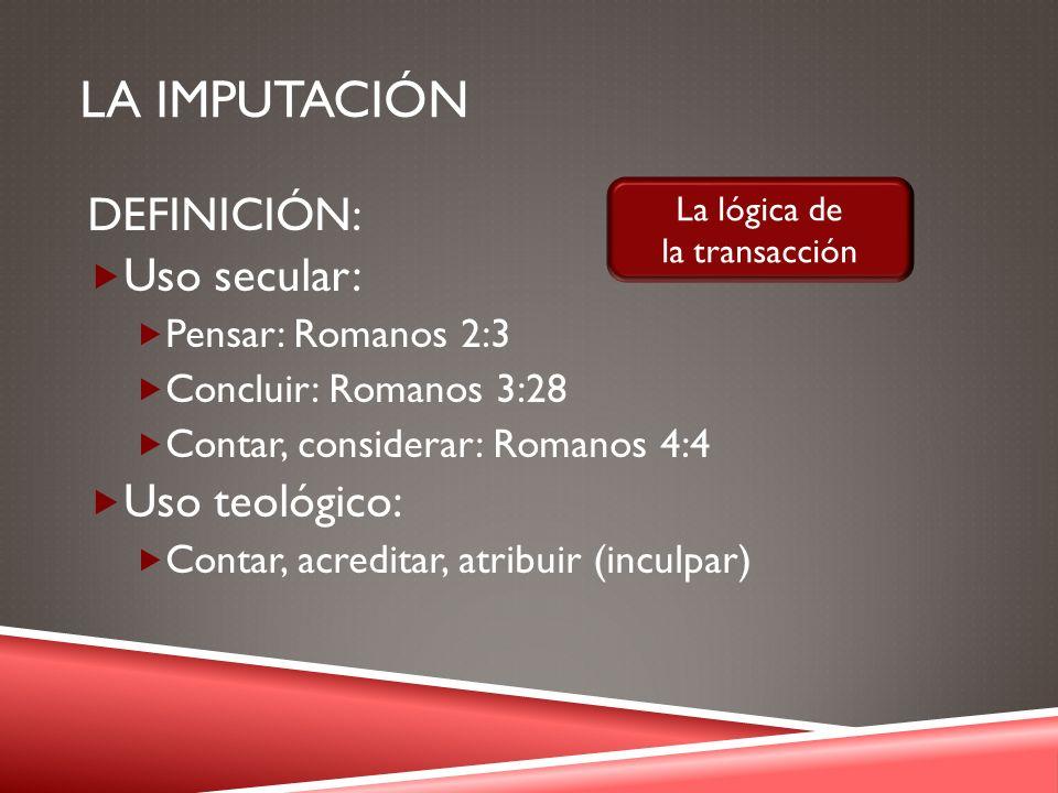 LA IMPUTACIÓN DEFINICIÓN: Uso secular: Pensar: Romanos 2:3 Concluir: Romanos 3:28 Contar, considerar: Romanos 4:4 Uso teológico: Contar, acreditar, at