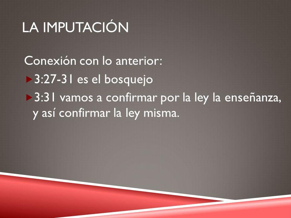 LA IMPUTACIÓN Conexión con lo anterior: 3:27-31 es el bosquejo 3:31 vamos a confirmar por la ley la enseñanza, y así confirmar la ley misma.
