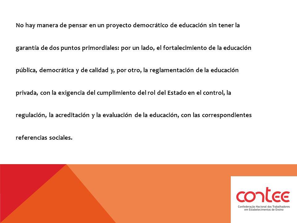 No hay manera de pensar en un proyecto democrático de educación sin tener la garantía de dos puntos primordiales: por un lado, el fortalecimiento de la educación pública, democrática y de calidad y, por otro, la reglamentación de la educación privada, con la exigencia del cumplimiento del rol del Estado en el control, la regulación, la acreditación y la evaluación de la educación, con las correspondientes referencias sociales.