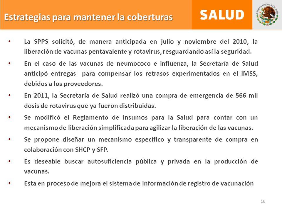 16 Estrategias para mantener la coberturas La SPPS solicitó, de manera anticipada en julio y noviembre del 2010, la liberación de vacunas pentavalente y rotavirus, resguardando así la seguridad.
