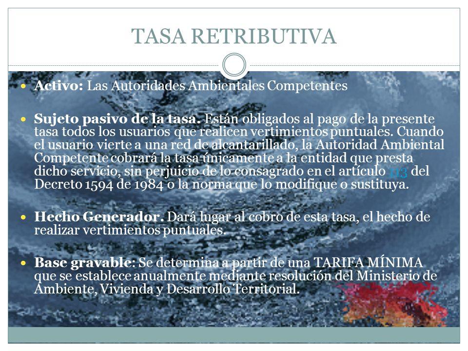 TASA RETRIBUTIVA Activo: Las Autoridades Ambientales Competentes Sujeto pasivo de la tasa. Están obligados al pago de la presente tasa todos los usuar