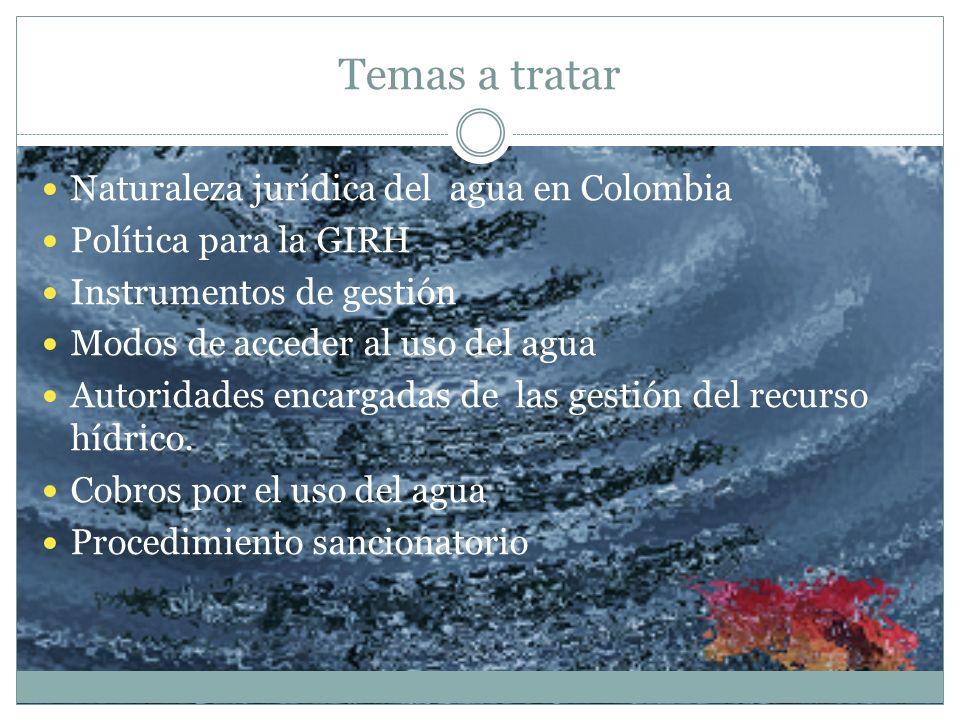 Temas a tratar Naturaleza jurídica del agua en Colombia Política para la GIRH Instrumentos de gestión Modos de acceder al uso del agua Autoridades enc