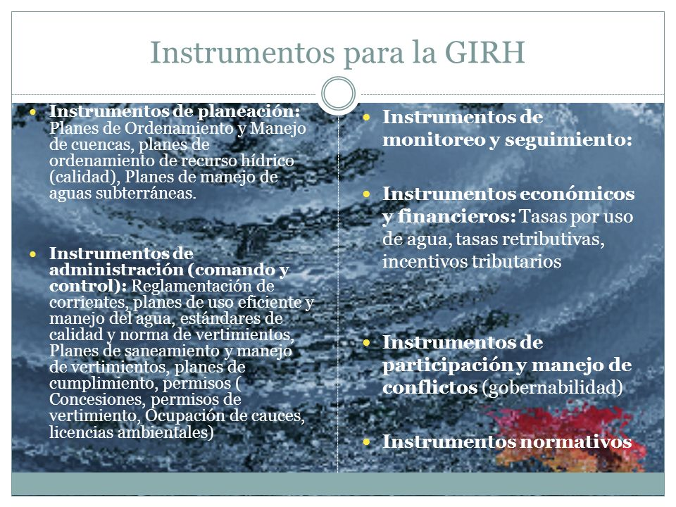 Instrumentos para la GIRH Instrumentos de planeación: Planes de Ordenamiento y Manejo de cuencas, planes de ordenamiento de recurso hídrico (calidad),