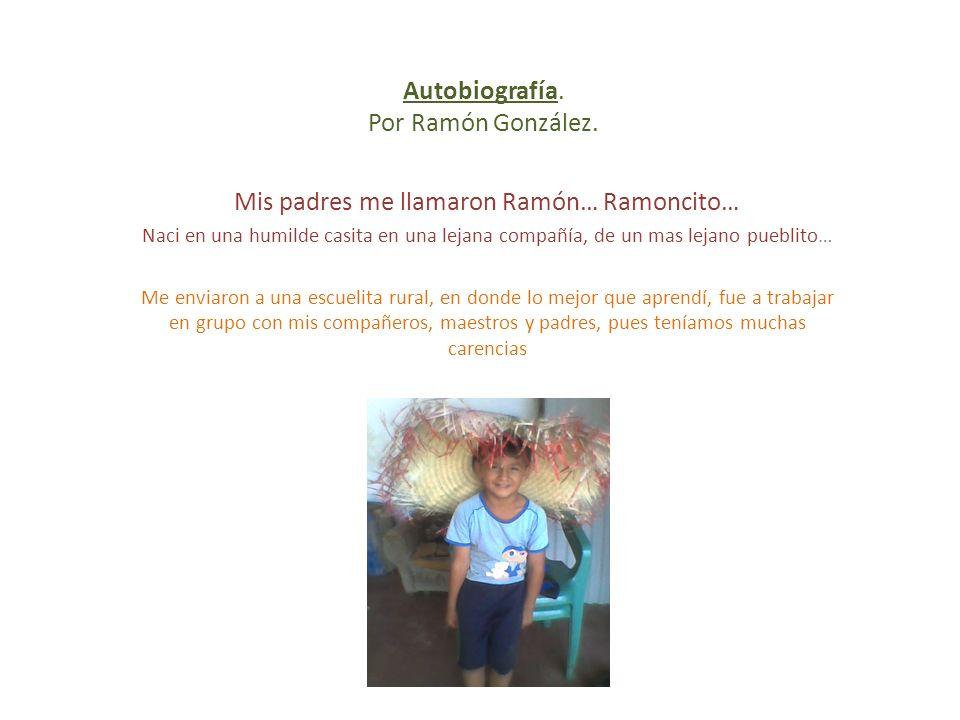 Autobiografía. Por Ramón González. Mis padres me llamaron Ramón… Ramoncito… Naci en una humilde casita en una lejana compañía, de un mas lejano puebli