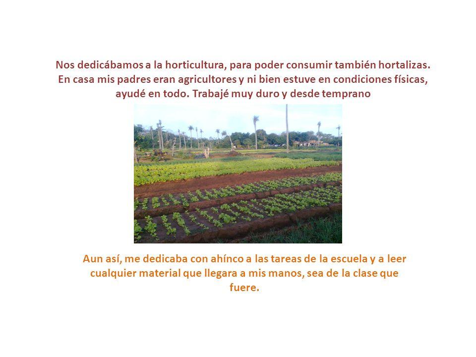 Nos dedicábamos a la horticultura, para poder consumir también hortalizas. En casa mis padres eran agricultores y ni bien estuve en condiciones física