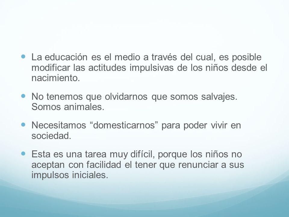 La educación es el medio a través del cual, es posible modificar las actitudes impulsivas de los niños desde el nacimiento.