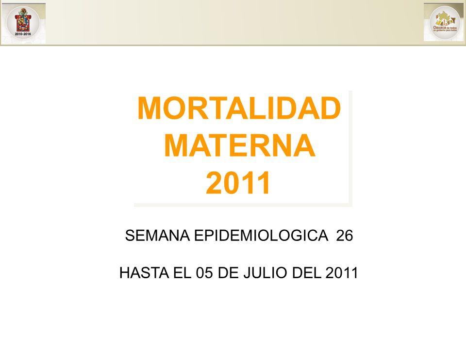 MORTALIDAD MATERNA 2011 MORTALIDAD MATERNA 2011 SEMANA EPIDEMIOLOGICA 26 HASTA EL 05 DE JULIO DEL 2011