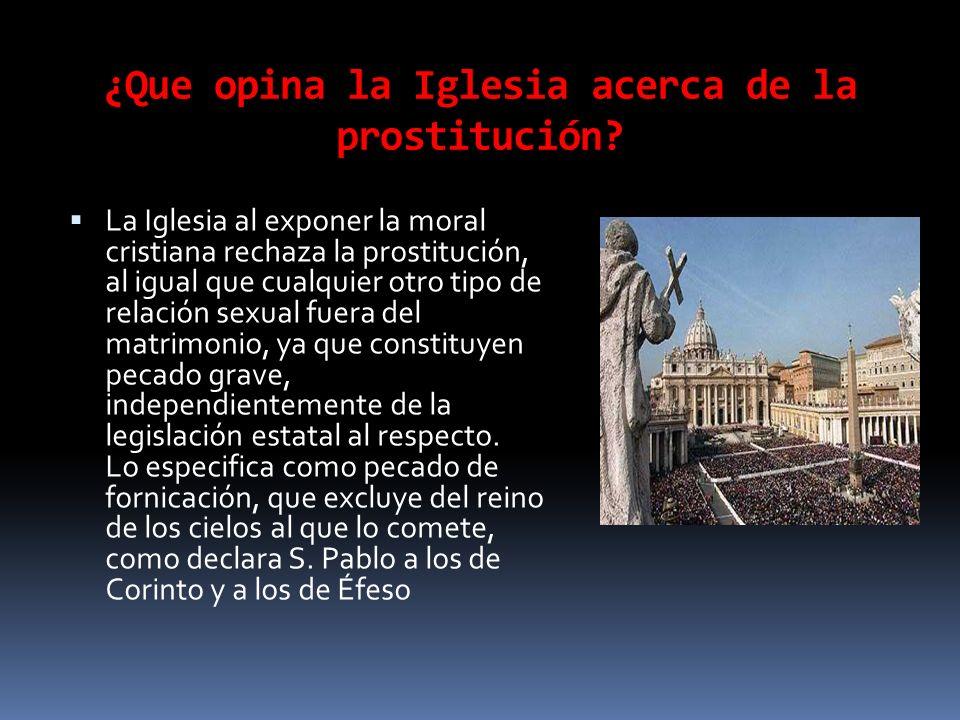 ¿Que opina la Iglesia acerca de la prostitución? La Iglesia al exponer la moral cristiana rechaza la prostitución, al igual que cualquier otro tipo de