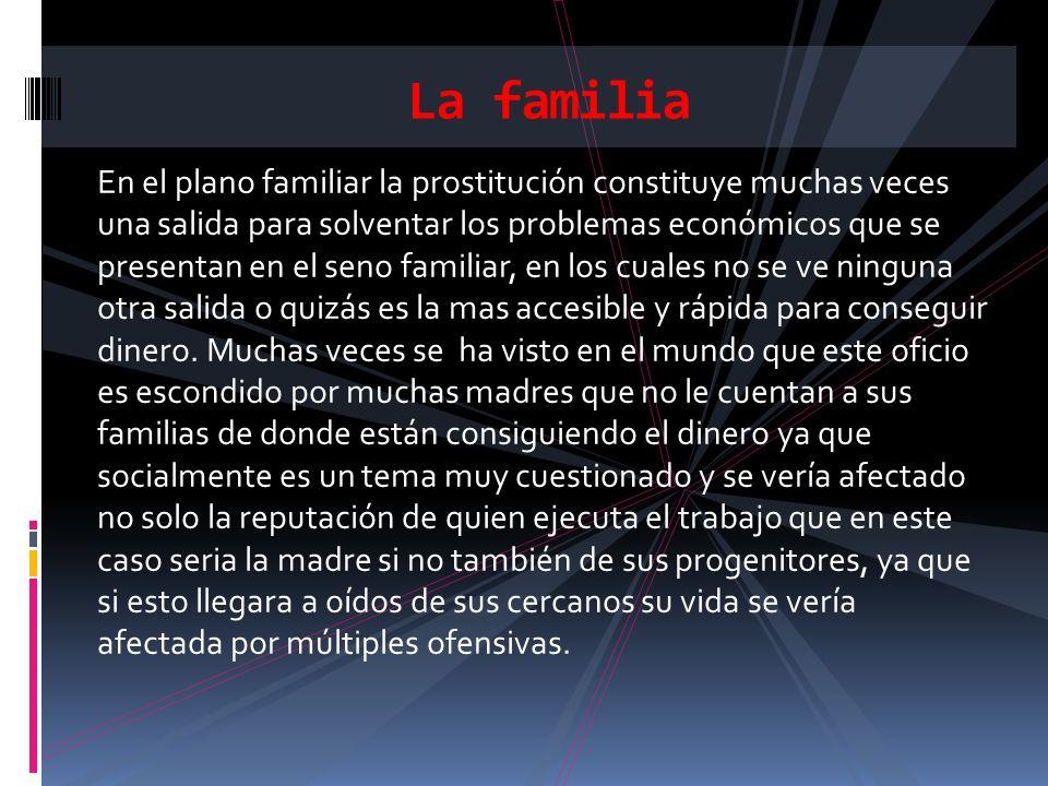 En el plano familiar la prostitución constituye muchas veces una salida para solventar los problemas económicos que se presentan en el seno familiar,