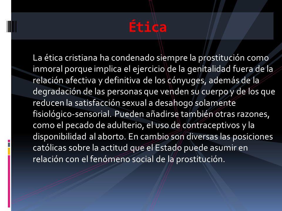 La ética cristiana ha condenado siempre la prostitución como inmoral porque implica el ejercicio de la genitalidad fuera de la relación afectiva y def