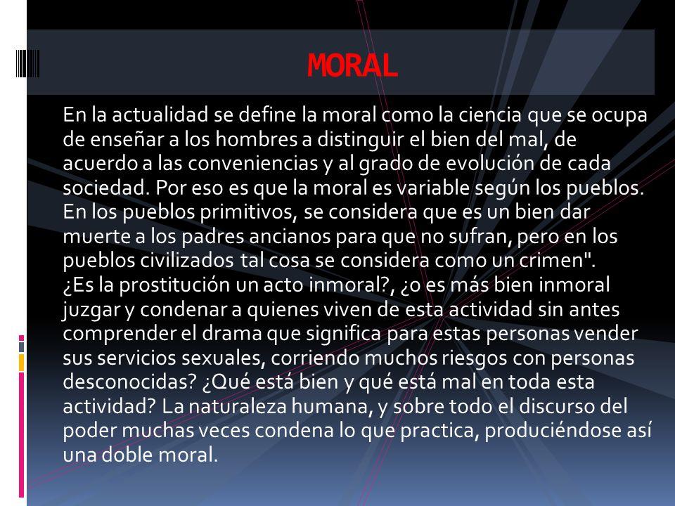 En la actualidad se define la moral como la ciencia que se ocupa de enseñar a los hombres a distinguir el bien del mal, de acuerdo a las conveniencias