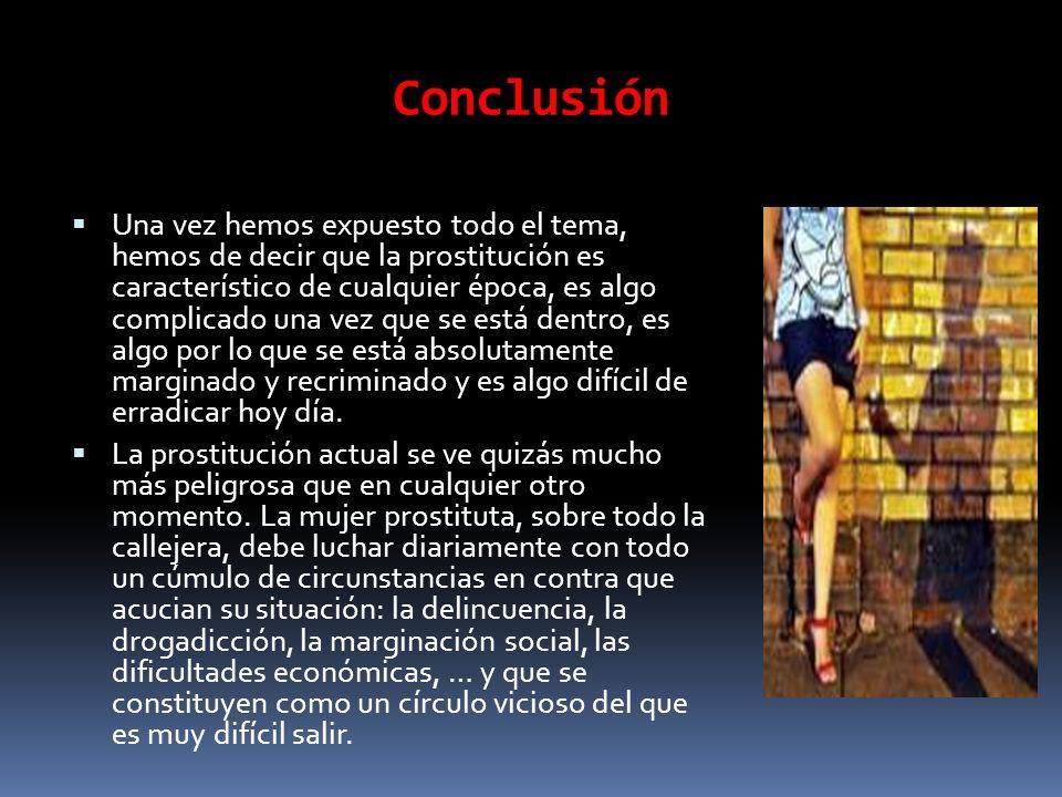 Conclusión Una vez hemos expuesto todo el tema, hemos de decir que la prostitución es característico de cualquier época, es algo complicado una vez qu