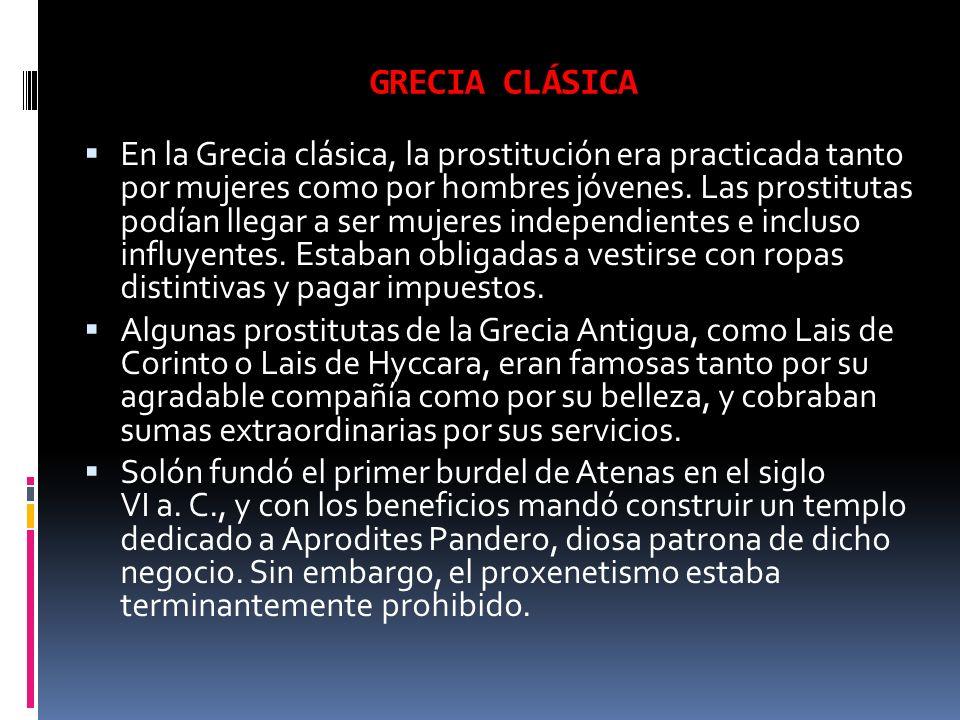 GRECIA CLÁSICA En la Grecia clásica, la prostitución era practicada tanto por mujeres como por hombres jóvenes. Las prostitutas podían llegar a ser mu