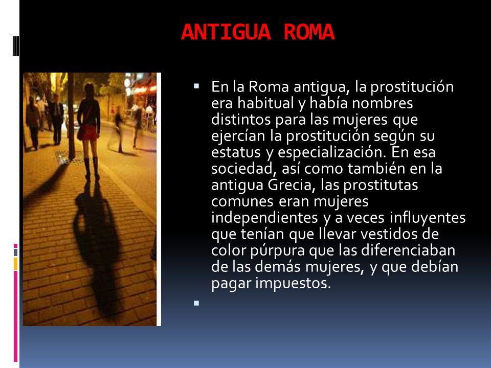 ANTIGUA ROMA En la Roma antigua, la prostitución era habitual y había nombres distintos para las mujeres que ejercían la prostitución según su estatus
