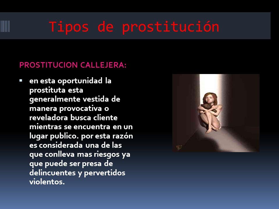 Tipos de prostitución PROSTITUCION CALLEJERA: en esta oportunidad la prostituta esta generalmente vestida de manera provocativa o reveladora busca cli