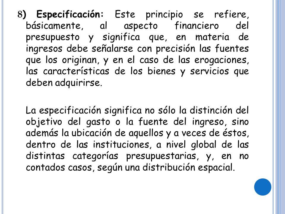 8 ) Especificación: Este principio se refiere, básicamente, al aspecto financiero del presupuesto y significa que, en materia de ingresos debe señalarse con precisión las fuentes que los originan, y en el caso de las erogaciones, las características de los bienes y servicios que deben adquirirse.