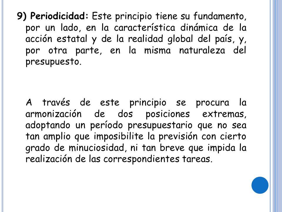 9) Periodicidad: Este principio tiene su fundamento, por un lado, en la característica dinámica de la acción estatal y de la realidad global del país, y, por otra parte, en la misma naturaleza del presupuesto.