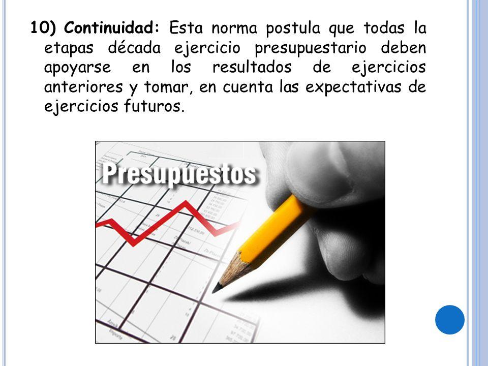 10) Continuidad: Esta norma postula que todas la etapas década ejercicio presupuestario deben apoyarse en los resultados de ejercicios anteriores y tomar, en cuenta las expectativas de ejercicios futuros.