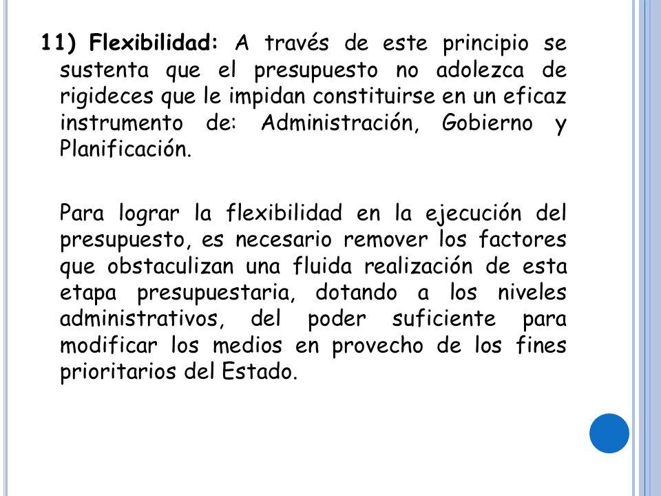 11) Flexibilidad: A través de este principio se sustenta que el presupuesto no adolezca de rigideces que le impidan constituirse en un eficaz instrumento de: Administración, Gobierno y Planificación.