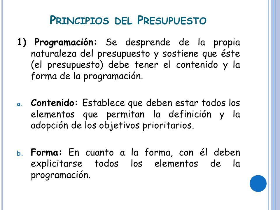 P RINCIPIOS DEL P RESUPUESTO 1) Programación: Se desprende de la propia naturaleza del presupuesto y sostiene que éste (el presupuesto) debe tener el contenido y la forma de la programación.