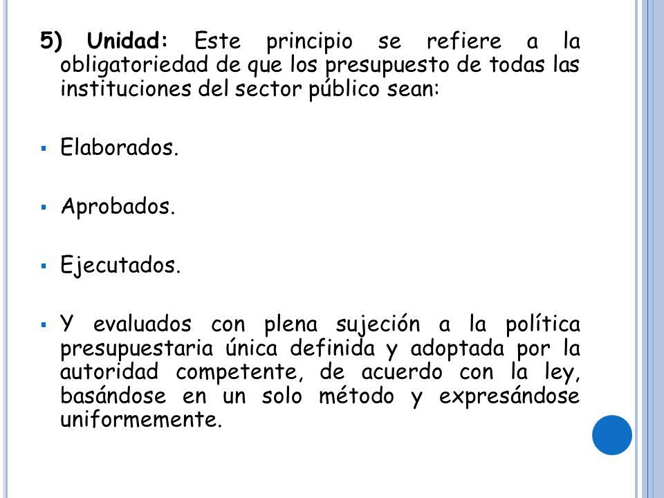 5) Unidad: Este principio se refiere a la obligatoriedad de que los presupuesto de todas las instituciones del sector público sean: Elaborados.