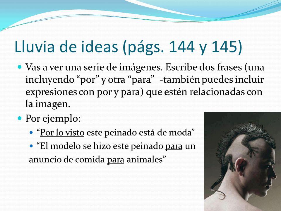 Lluvia de ideas (págs. 144 y 145) Vas a ver una serie de imágenes. Escribe dos frases (una incluyendo por y otra para -también puedes incluir expresio