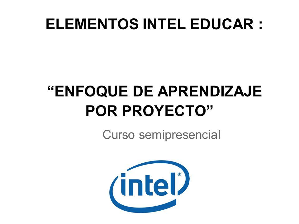 ELEMENTOS INTEL EDUCAR : ENFOQUE DE APRENDIZAJE POR PROYECTO Curso semipresencial