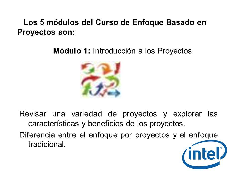 Los 5 módulos del Curso de Enfoque Basado en Proyectos son: Módulo 1: Introducción a los Proyectos Revisar una variedad de proyectos y explorar las ca