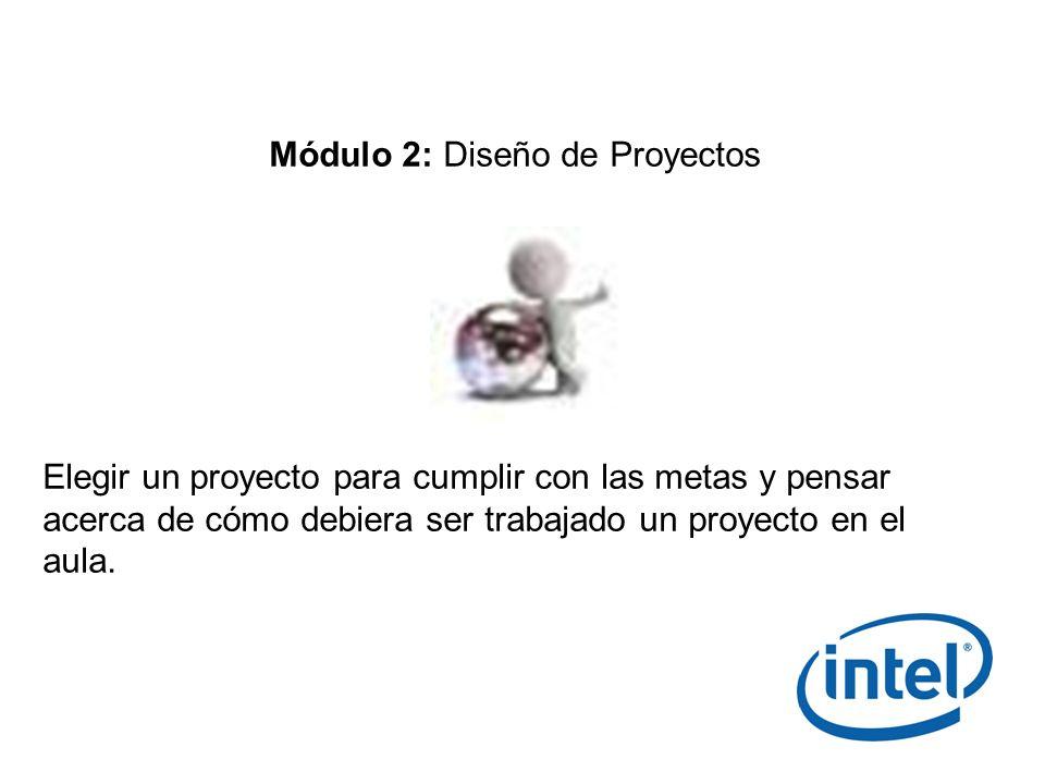 Módulo 2: Diseño de Proyectos Elegir un proyecto para cumplir con las metas y pensar acerca de cómo debiera ser trabajado un proyecto en el aula.